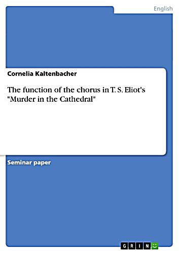 the role of the chorus in murder in the cathedral by t s eliot The function of the chorus in t s eliot's murder in the cathedral - cornelia  kaltenbacher - term paper (advanced seminar) - english language and  literature.