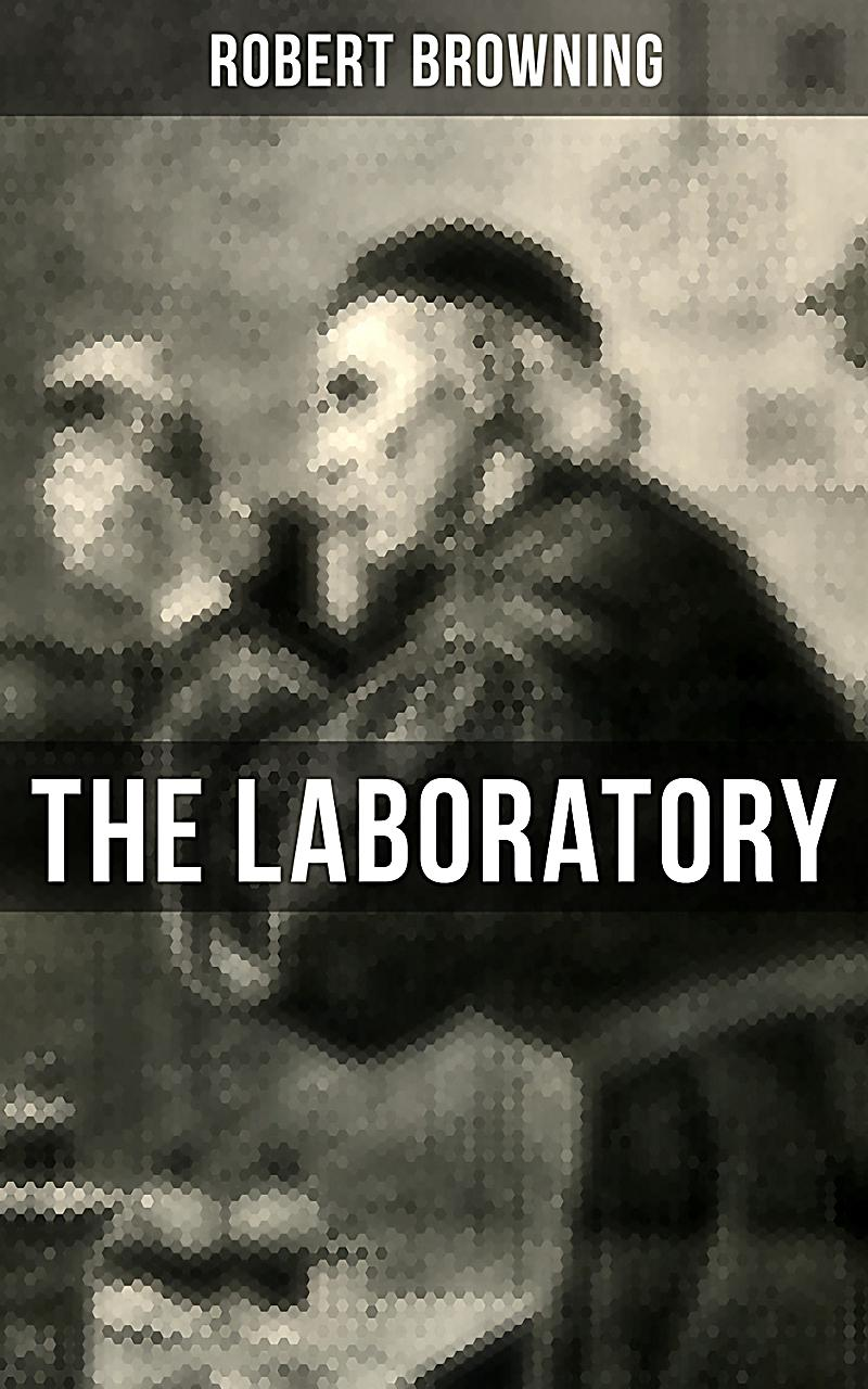 the laboratory by robert browning The laboratory by robert browning ancien rgime i now that i tying thy glass mask tightly may gaze thro these faint smokes curling whitely as thou pliest thy trade in this.