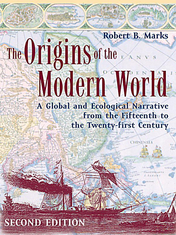 origins of modern world Get this from a library the origins of the modern world : a global and ecological narrative from the fifteenth to the twenty-first century [robert b marks] -- this clearly written and engrossing book presents a global narrative of the origins of the modern world from 1400 to the present.