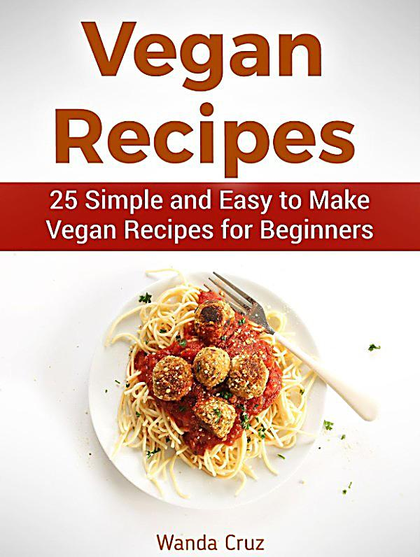 Vegan recipes 25 simple and easy to make vegan recipes for Easy cooking for beginners