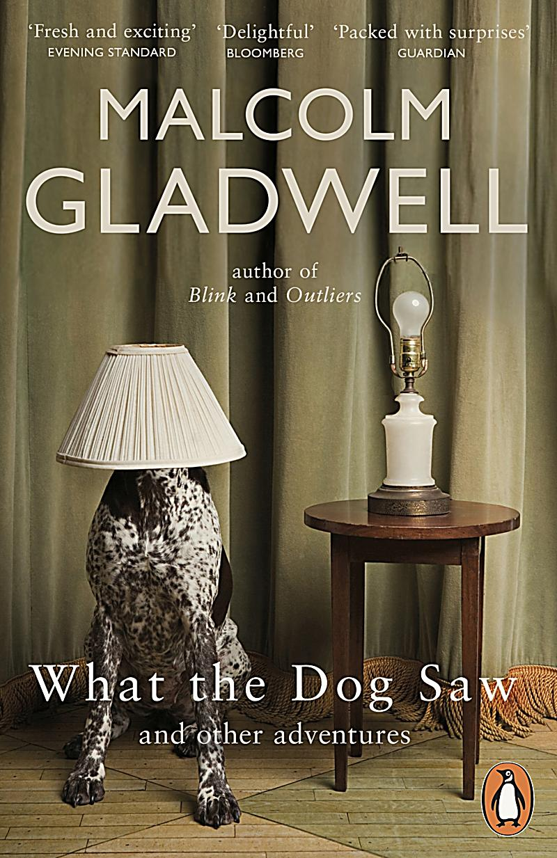 malcolm gladwell what the dog saw essays A collection of thoughtful, brilliant essays by malcolm gladwell, what the dog saw is just my kind of non-fiction it should come as no surprise that i loved this book this was the first book i read for my bookclub upon returning to texas and i'd read the essay about ketchup v mustard just before my family arrived for ella's baby blessing.