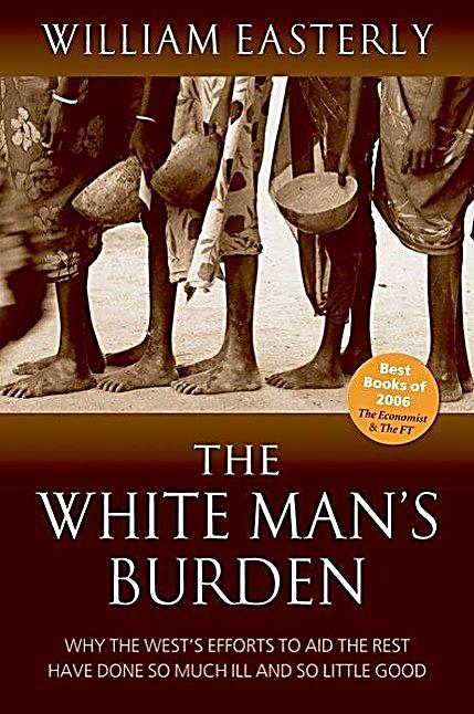 white mans burden by easterly The paperback of the the white man's burden: why the west's efforts to aid the rest have done so much ill and so little good by william easterly at barnes.