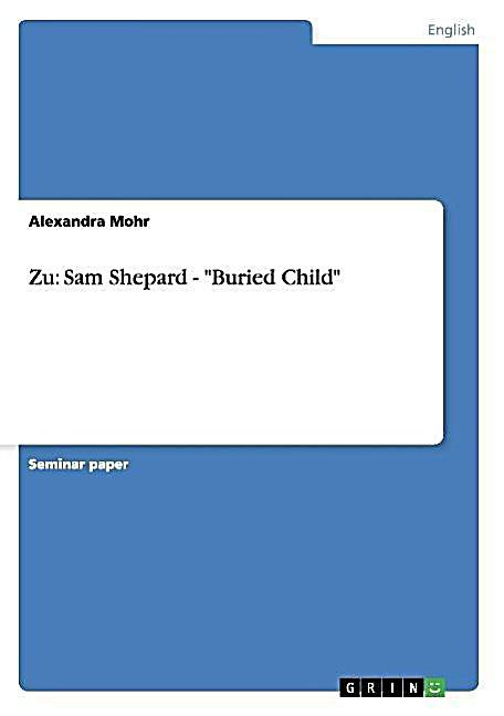 buried child essays sam shepard Image 3 buried child  sam shepherd's pulitzer-winning drama that explodes  family values and takes a  click here for the press release for buried child   along with several books of short stories, essays, and memoirs, shepard wrote.