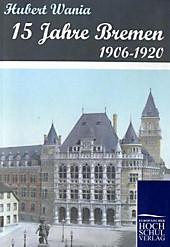 15 Jahre Bremen 1906-1920. Hubert Wania, - Buch - Hubert Wania,