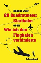 20 Quadratmeter Startbahn oder Wie ich den Flughafen verhinderte - eBook - Helmut Uwer,