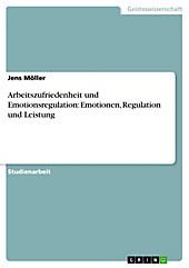 Arbeitszufriedenheit und Emotionsregulation: Emotionen, Regulation und Leistung - eBook - Jens Möller,