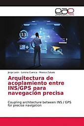 Arquitectura de acoplamiento entre INS/GPS para navegación precisa. Monica Zabala, Jorge León, Lorena Cuenca, - Buch - Monica Zabala, Jorge León, Lorena Cuenca,