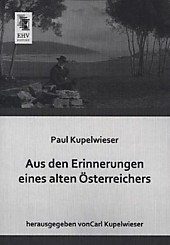 Aus den Erinnerungen eines alten Österreichers. Paul Kupelwieser, - Buch - Paul Kupelwieser,