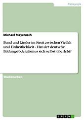 Bund und Länder im Streit zwischen Vielfalt und Einheitlichkeit - Hat der deutsche Bildungsföderalismus sich selbst überlebt? - eBook - Michael Mayerosch,