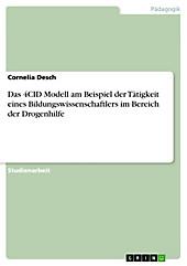 Das 4CID Modell am Beispiel der Tätigkeit eines Bildungswissenschaftlers im Bereich der Drogenhilfe - eBook - Cornelia Desch,