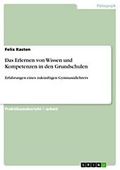 Das Erlernen von Wissen und Kompetenzen in den Grundschulen - eBook - Felix Kasten,