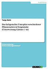 Das fachgerechte Umtopfen verschiedener Pflanzenarten in Tongranulat (Unterweisung Gärtner / -in) - eBook - Tanja Seim,