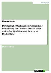 Der Deutsche Qualifikationsrahmen: Eine Betrachtung der Durchsetzbarkeit eines nationalen Qualifikationsrahmens in Deutschland - eBook - Thomas Berger,