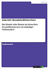 Der Kunde oder Patient im deutschen Gesundheitswesen: ein mündiger Verbraucher? - eBook - Antje Lüth, Bernadette Böttcher-Peters,