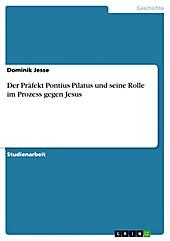 Der Präfekt Pontius Pilatus und seine Rolle im Prozess gegen Jesus - eBook - Dominik Jesse,