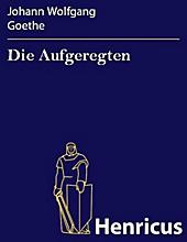 Die Aufgeregten - eBook - Johann Wolfgang Goethe,