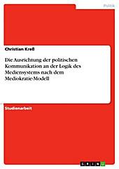 Die Ausrichtung der politischen Kommunikation an der Logik des Mediensystems nach dem Mediokratie-Modell - eBook - Christian Kreß,