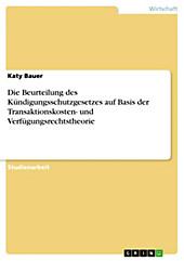 Die Beurteilung des Kündigungsschutzgesetzes auf Basis der Transaktionskosten- und Verfügungsrechtstheorie - eBook - Katy Bauer,