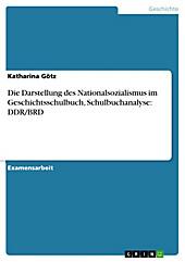 Die Darstellung des Nationalsozialismus im Geschichtsschulbuch, Schulbuchanalyse: DDR/BRD - eBook - Katharina Götz,