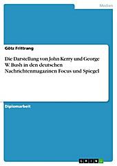 Die Darstellung von John Kerry und George W. Bush in den deutschen Nachrichtenmagazinen Focus und Spiegel - eBook - Götz Frittrang,