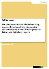Die einkommensteuerliche Behandlung von wiederkehrenden Leistungen im Zusammenhang mit der Übertragung von Privat- und Betriebsvermögen - eBook - Rolf Lehmann,