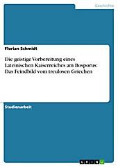 Die geistige Vorbereitung eines Lateinischen Kaiserreiches am Bosporus: Das Feindbild vom treulosen Griechen - eBook - Florian Schmidt,