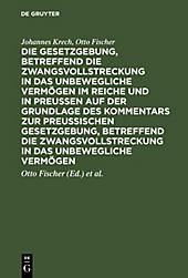 Die Gesetzgebung, betreffend die Zwangsvollstreckung in das unbewegliche Vermögen im Reiche und in Preussen auf der Grundlage des Kommentars zur... - Johannes Krech, Otto Fischer,