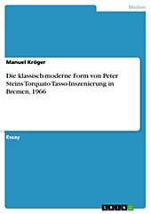 Die klassisch-moderne Form von Peter Steins Torquato Tasso-Inszenierung in Bremen, 1966 - eBook - Manuel Kröger,