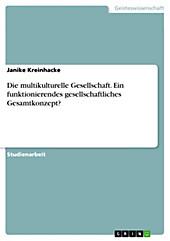 Die multikulturelle Gesellschaft. Ein funktionierendes gesellschaftliches Gesamtkonzept? - eBook - Janike Kreinhacke,