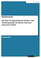 Die Polis als abgeschlossene Einheit - Der Autarkiegedanke bei Platon, Staat und Aristoteles, Politik - eBook - Christian Hauck,