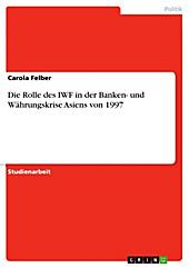 Die Rolle des IWF in der Banken- und Währungskrise Asiens von 1997 - eBook - Carola Felber,