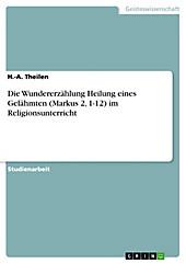 Die Wundererzählung Heilung eines Gelähmten (Markus 2, 1-12) im Religionsunterricht - eBook - H. -A. Theilen,