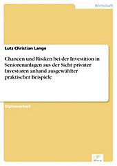 Diplom.de: Chancen und Risiken bei der Investition in Seniorenanlagen aus der Sicht privater Investoren anhand ausgewählter praktischer Beispiele -... - Lutz Christian Lange,