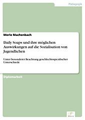 Diplom.de: Daily Soaps und ihre möglichen Auswirkungen auf die Sozialisation von Jugendlichen - eBook
