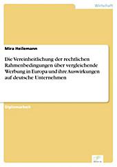 Diplom.de: Die Vereinheitlichung der rechtlichen Rahmenbedingungen über vergleichende Werbung in Europa und ihre Auswirkungen auf deutsche... - Mira Heilemann,