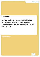 Diplom.de: Nutzen und Anwendungsmöglichkeiten des data-based-Marketing im Rahmen kundenorientierter Unternehmenskonzepte von Banken - eBook - Kerstin Hösl,