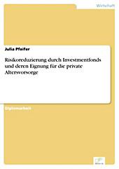 Diplom.de: Risikoreduzierung durch Investmentfonds und deren Eignung für die private Altersvorsorge - eBook - Julia Pfeifer,