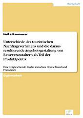 Diplom.de: Unterschiede des touristischen Nachfrageverhaltens und die daraus resultierende Angebotsgestaltung von Reiseveranstaltern als Teil der... - Heike Kammerer,