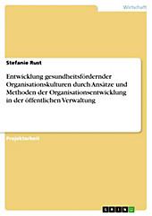 Entwicklung gesundheitsfördernder Organisationskulturen durch Ansätze und Methoden der Organisationsentwicklung in der öffentlichen Verwaltung - eBook - Stefanie Rust,
