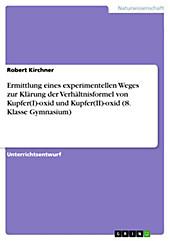 Ermittlung eines experimentellen Weges zur Klärung der Verhältnisformel von Kupfer(I)-oxid und Kupfer(II)-oxid (8. Klasse Gymnasium) - eBook - Robert Kirchner,