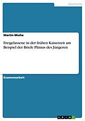 Freigelassene in der frühen Kaiserzeit am Beispiel der Briefe Plinius des Jüngeren - eBook - Martin Miehe,