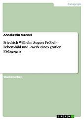 Friedrich Wilhelm August Fröbel - Lebensbild und -werk eines großen Pädagogen - eBook - Annekatrin Mannel,