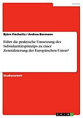 Führt die praktische Umsetzung des Subsidiaritätsprinzips zu einer Zentralisierung der Europäischen Union? - eBook - Björn Piechotta, Andrea Bormann,