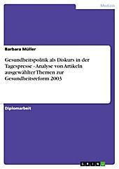 Gesundheitspolitik als Diskurs in der Tagespresse - Analyse von Artikeln ausgewählter Themen zur Gesundheitsreform 2003 - eBook - Barbara Müller,