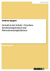 Gewalt in der Schule - Ursachen, Erscheinungsformen und Präventionsmöglichkeiten - eBook - Andreas Spagert,