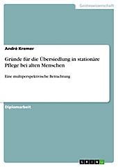 Gründe für die Übersiedlung in stationäre Pflege bei alten Menschen - eBook - André Kremer,