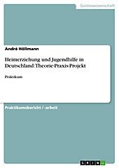 Heimerziehung und Jugendhilfe in Deutschland: Theorie-Praxis-Projekt - eBook - André Höllmann,