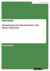 Interpretation des Theaterstückes 'Das kleine wilder Tier' - eBook - Heike Grobel,