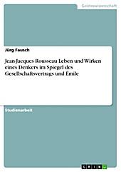 Jean-Jacques Rousseau Leben und Wirken eines Denkers im Spiegel des Gesellschaftsvertrags und Émile - eBook - Jürg Fausch,