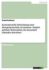 Konzeptionelle Entwicklung einer Hausgemeinschaft, als moderne 'familial' geführte Wohneinheit, für dementiell erkrankte Bewohner - eBook - Frank Kotterer,
